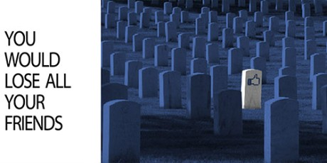 You would lose all your friends, graveyard due to facebook, online friendships, dead like, like button fb